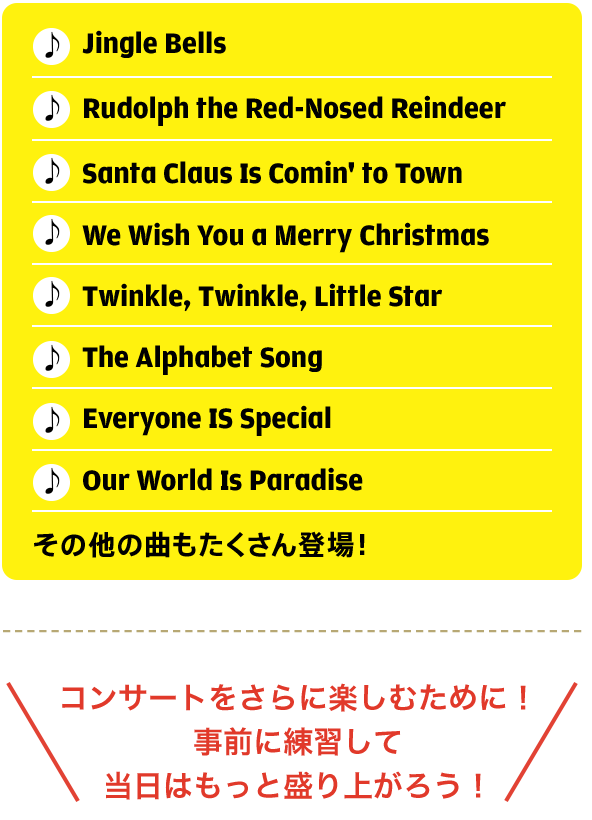 Jingle Bells Rudolph the Red-Nosed Reindeer Santa Claus Is Comin' to Town We Wish You a Merry Christmas Twinkle, Twinkle, Little Star The Alphabet Song Everyone IS Special Our World Is Paradise その他の曲もたくさん登場!